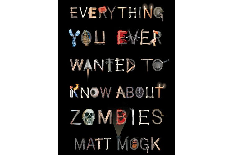 Everything You Ever Wanted to Know About Zombies by Matt Mogk.
